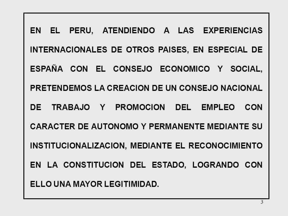 EN EL PERU, ATENDIENDO A LAS EXPERIENCIAS INTERNACIONALES DE OTROS PAISES, EN ESPECIAL DE ESPAÑA CON EL CONSEJO ECONOMICO Y SOCIAL, PRETENDEMOS LA CREACION DE UN CONSEJO NACIONAL DE TRABAJO Y PROMOCION DEL EMPLEO CON CARACTER DE AUTONOMO Y PERMANENTE MEDIANTE SU INSTITUCIONALIZACION, MEDIANTE EL RECONOCIMIENTO EN LA CONSTITUCION DEL ESTADO, LOGRANDO CON ELLO UNA MAYOR LEGITIMIDAD.