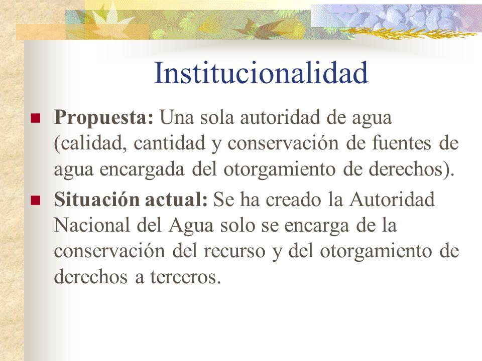 Institucionalidad Propuesta: Una sola autoridad de agua (calidad, cantidad y conservación de fuentes de agua encargada del otorgamiento de derechos).