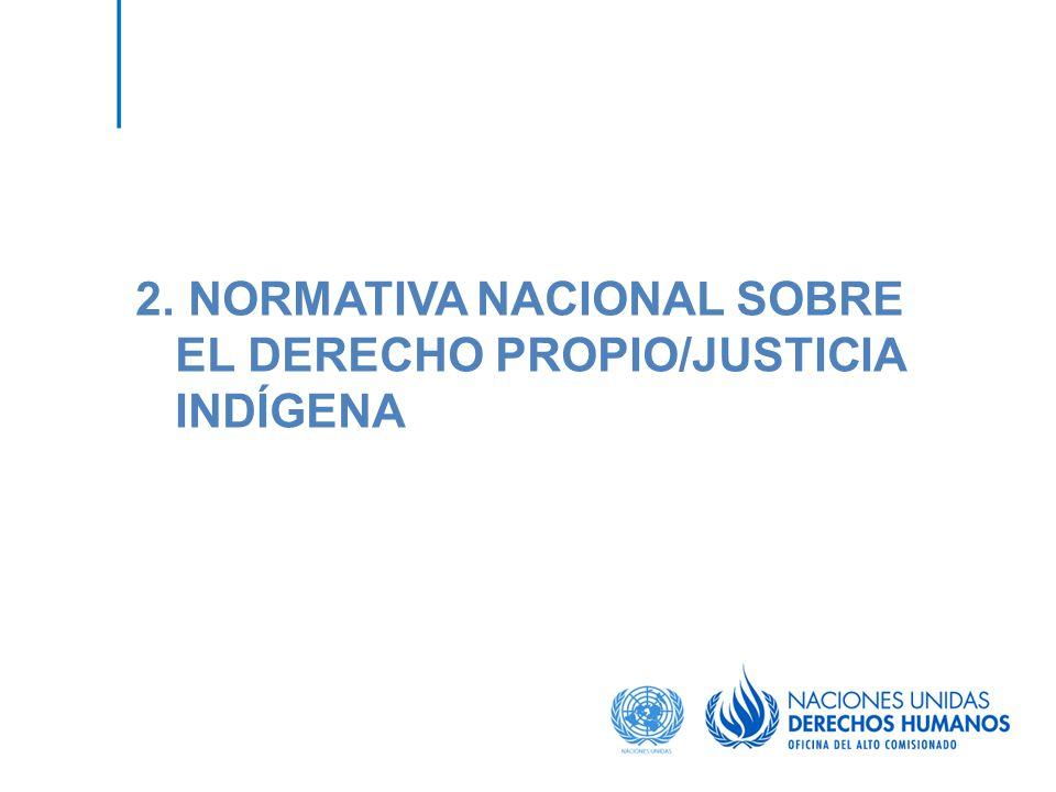 2. NORMATIVA NACIONAL SOBRE EL DERECHO PROPIO/JUSTICIA INDÍGENA