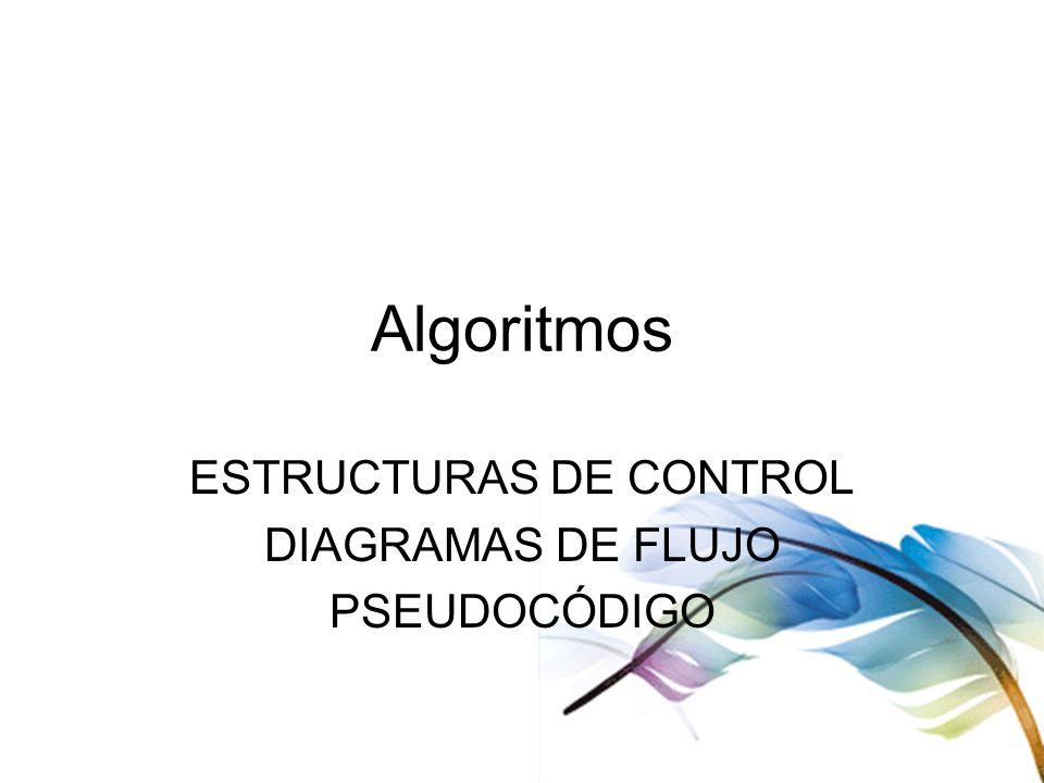 ESTRUCTURAS DE CONTROL DIAGRAMAS DE FLUJO PSEUDOCÓDIGO