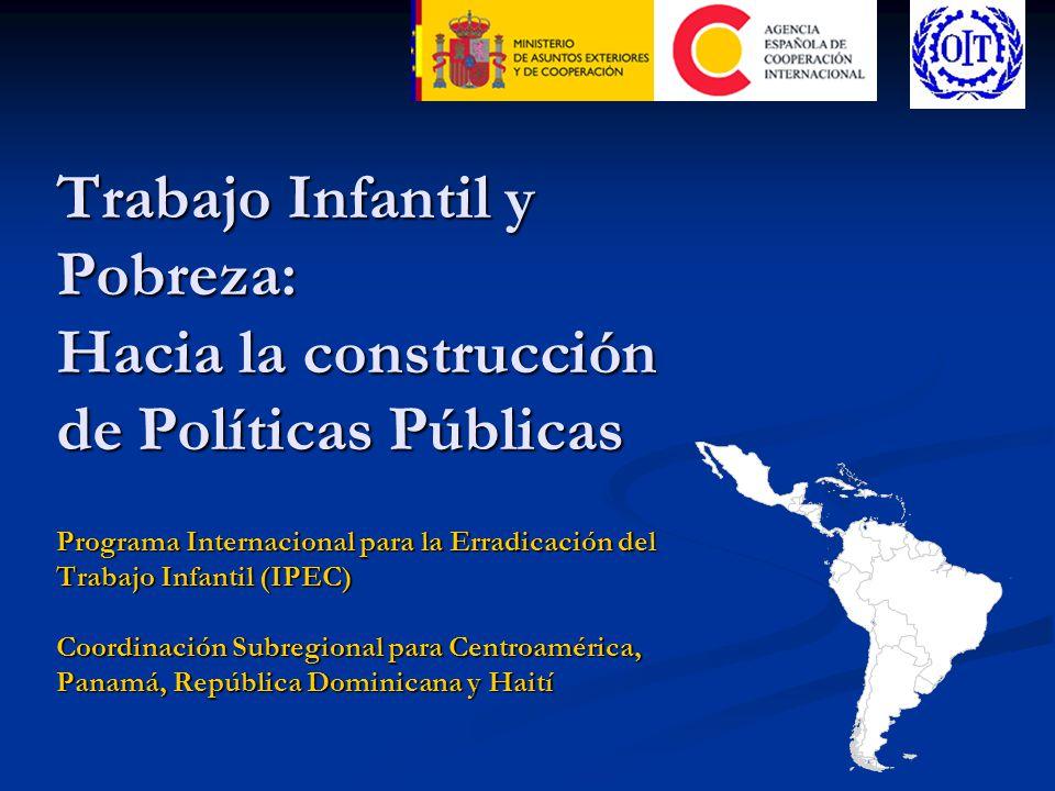 Trabajo Infantil y Pobreza: Hacia la construcción de Políticas Públicas Programa Internacional para la Erradicación del Trabajo Infantil (IPEC) Coordinación Subregional para Centroamérica, Panamá, República Dominicana y Haití