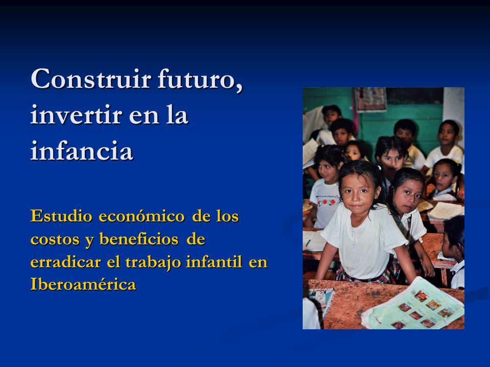 Construir futuro, invertir en la infancia Estudio económico de los costos y beneficios de erradicar el trabajo infantil en Iberoamérica