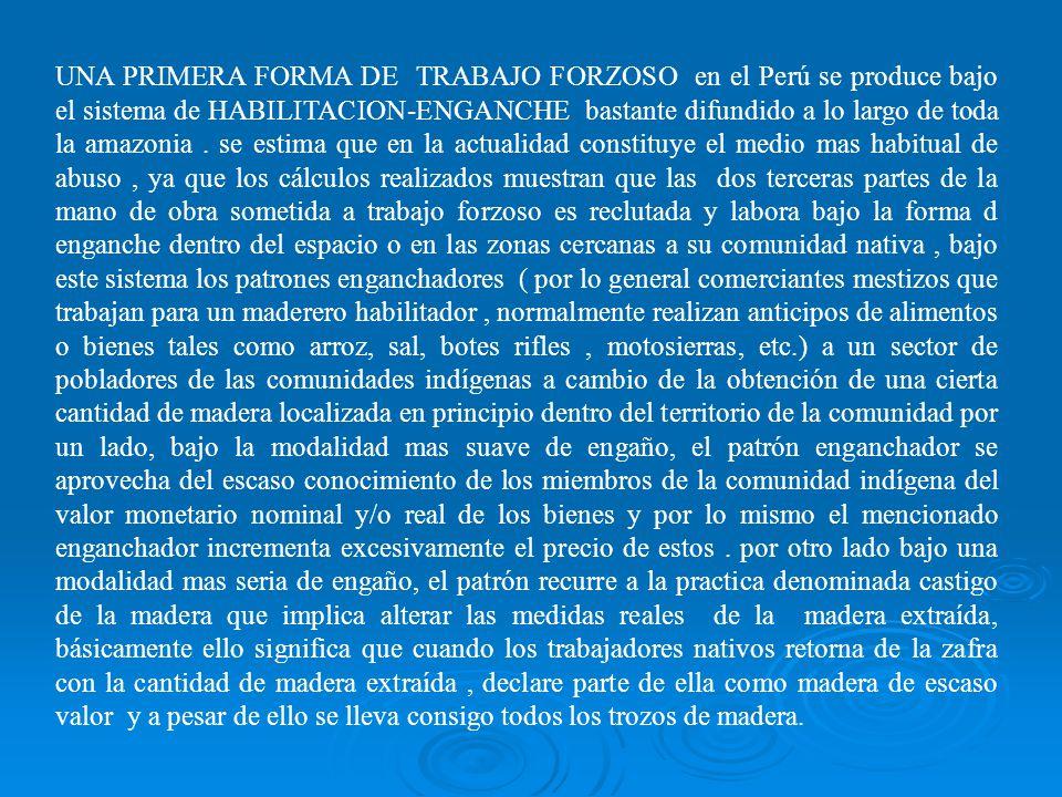UNA PRIMERA FORMA DE TRABAJO FORZOSO en el Perú se produce bajo el sistema de HABILITACION-ENGANCHE bastante difundido a lo largo de toda la amazonia .