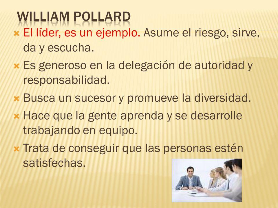 William Pollard El líder, es un ejemplo. Asume el riesgo, sirve, da y escucha. Es generoso en la delegación de autoridad y responsabilidad.
