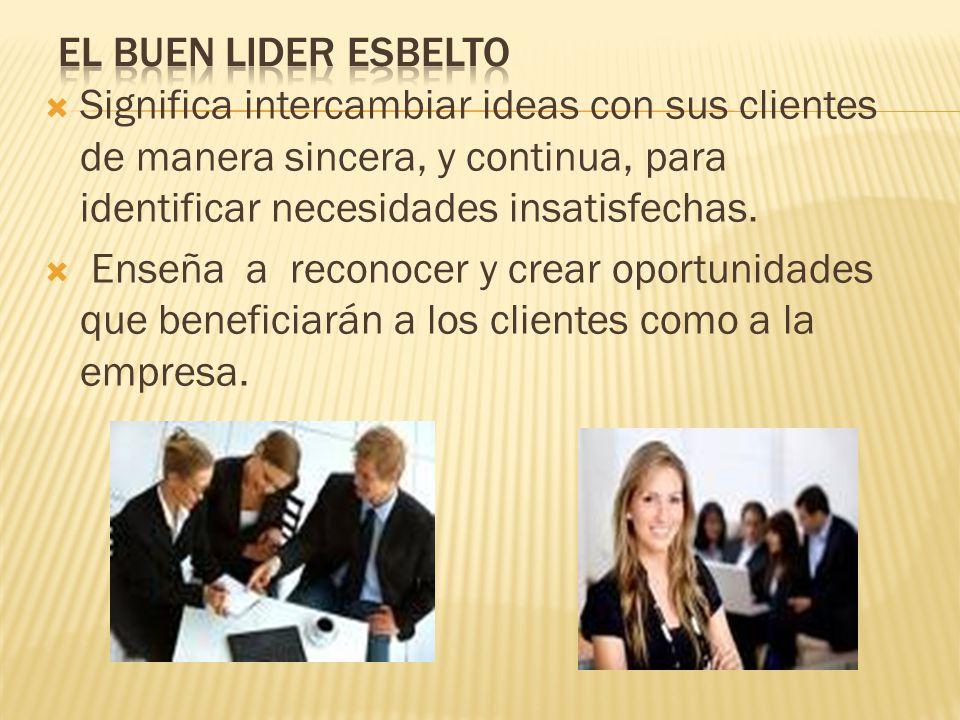 EL BUEN LIDER ESBELTO Significa intercambiar ideas con sus clientes de manera sincera, y continua, para identificar necesidades insatisfechas.
