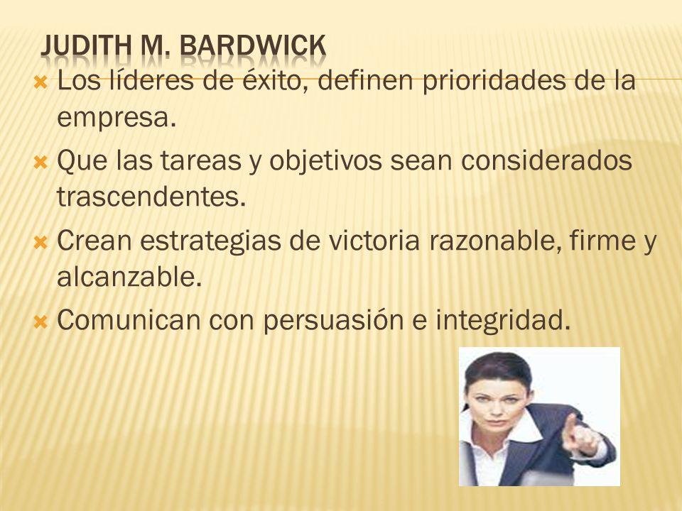 Judith M. Bardwick Los líderes de éxito, definen prioridades de la empresa. Que las tareas y objetivos sean considerados trascendentes.
