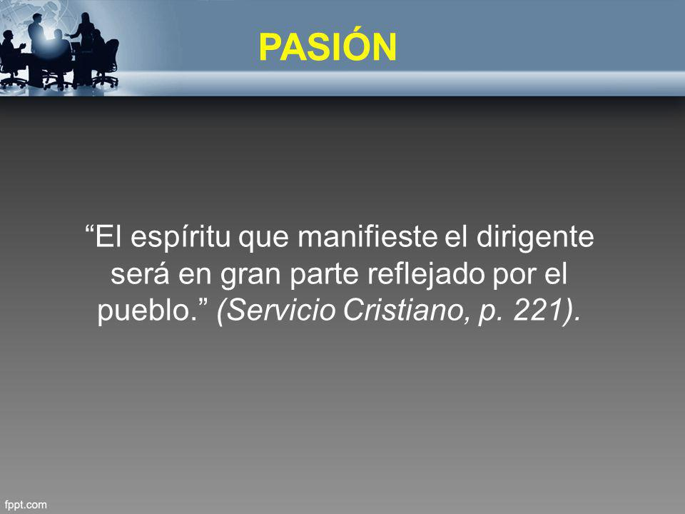 PASIÓN El espíritu que manifieste el dirigente será en gran parte reflejado por el pueblo. (Servicio Cristiano, p.