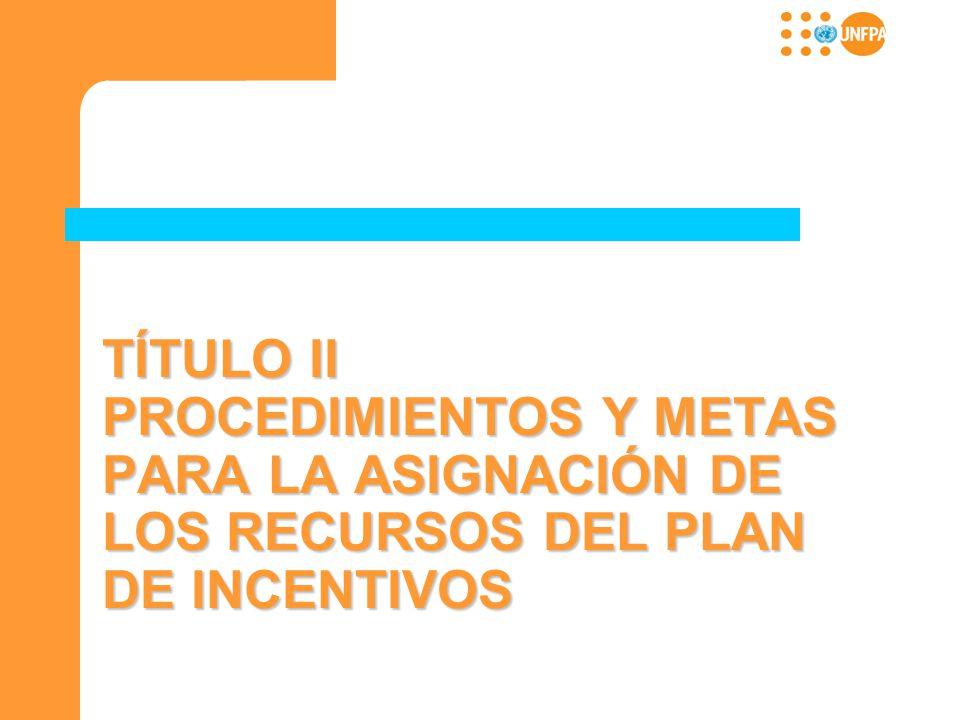 TÍTULO II PROCEDIMIENTOS Y METAS PARA LA ASIGNACIÓN DE LOS RECURSOS DEL PLAN DE INCENTIVOS