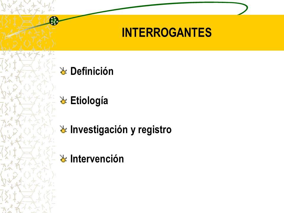 INTERROGANTES Definición Etiología Investigación y registro