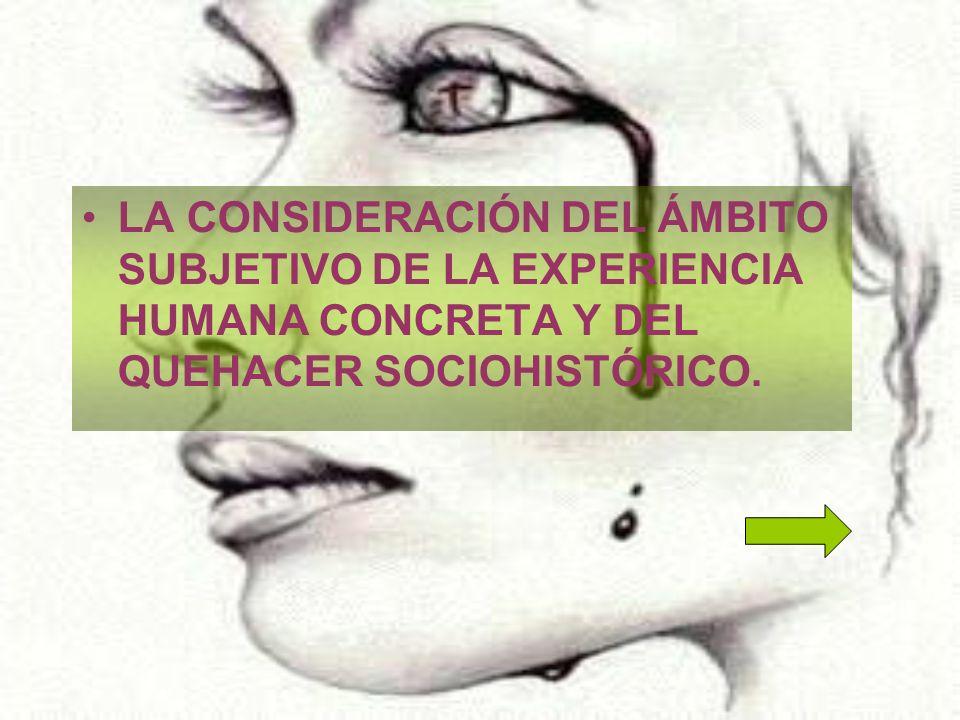 LA CONSIDERACIÓN DEL ÁMBITO SUBJETIVO DE LA EXPERIENCIA HUMANA CONCRETA Y DEL QUEHACER SOCIOHISTÓRICO.