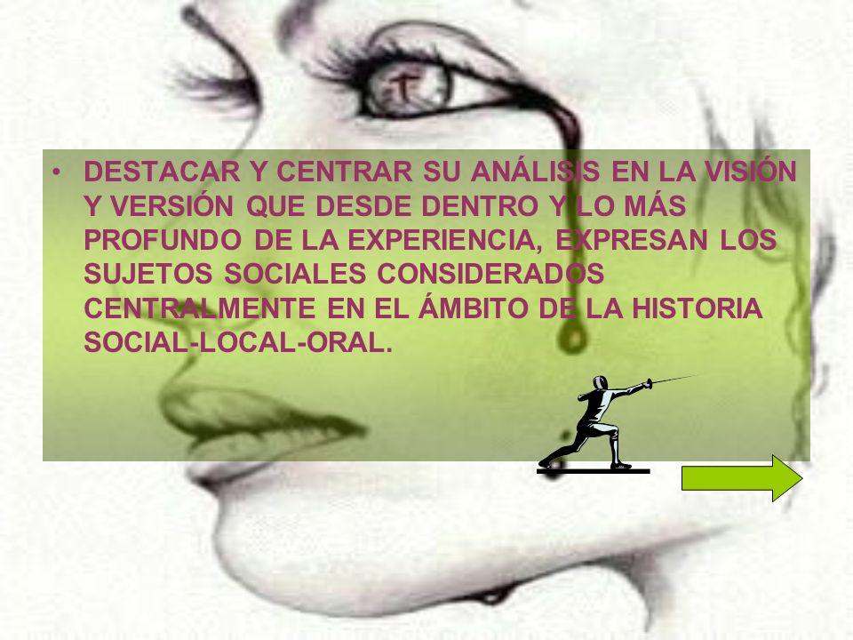 DESTACAR Y CENTRAR SU ANÁLISIS EN LA VISIÓN Y VERSIÓN QUE DESDE DENTRO Y LO MÁS PROFUNDO DE LA EXPERIENCIA, EXPRESAN LOS SUJETOS SOCIALES CONSIDERADOS CENTRALMENTE EN EL ÁMBITO DE LA HISTORIA SOCIAL-LOCAL-ORAL.