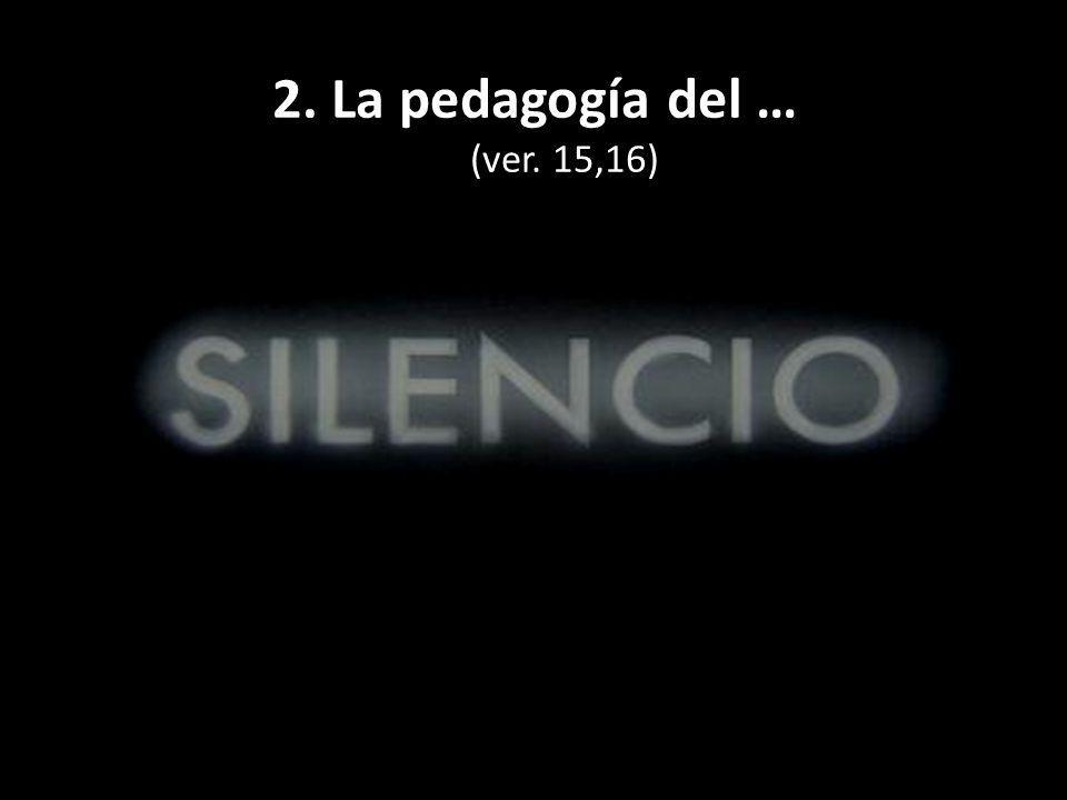 2. La pedagogía del … (ver. 15,16)
