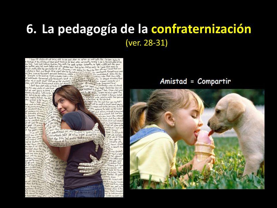 6. La pedagogía de la confraternización (ver. 28-31)