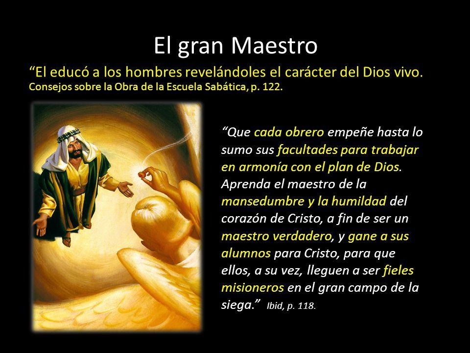 El gran Maestro El educó a los hombres revelándoles el carácter del Dios vivo. Consejos sobre la Obra de la Escuela Sabática, p. 122.