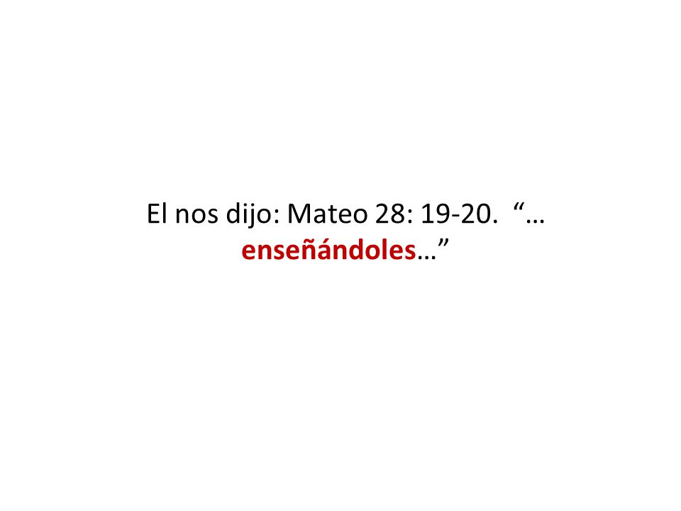 El nos dijo: Mateo 28: 19-20. … enseñándoles…