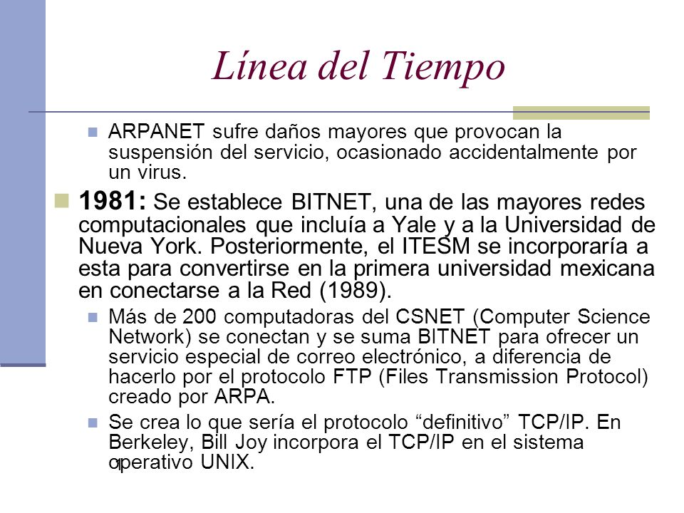 Línea del Tiempo ARPANET sufre daños mayores que provocan la suspensión del servicio, ocasionado accidentalmente por un virus.