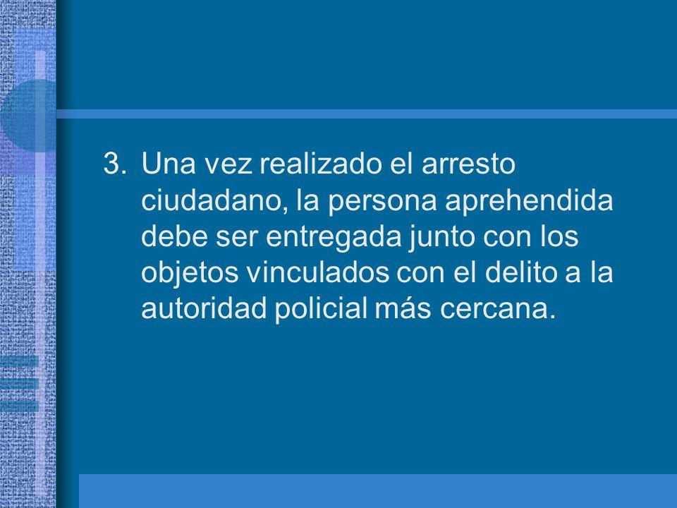 Una vez realizado el arresto ciudadano, la persona aprehendida debe ser entregada junto con los objetos vinculados con el delito a la autoridad policial más cercana.
