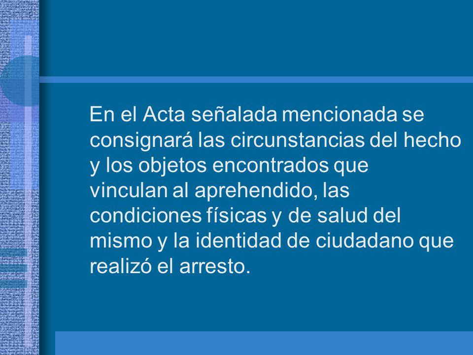 En el Acta señalada mencionada se consignará las circunstancias del hecho y los objetos encontrados que vinculan al aprehendido, las condiciones físicas y de salud del mismo y la identidad de ciudadano que realizó el arresto.
