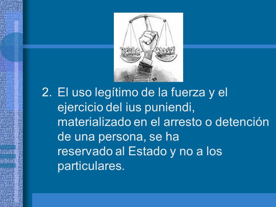 El uso legítimo de la fuerza y el ejercicio del ius puniendi, materializado en el arresto o detención de una persona, se ha reservado al Estado y no a los particulares.