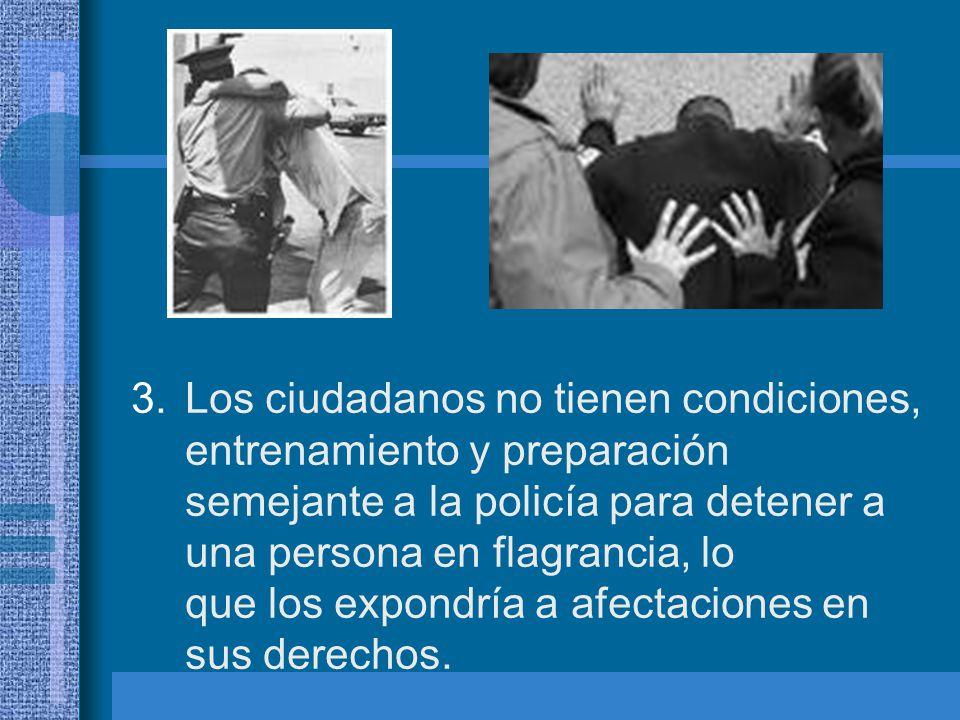 Los ciudadanos no tienen condiciones, entrenamiento y preparación semejante a la policía para detener a una persona en flagrancia, lo que los expondría a afectaciones en sus derechos.