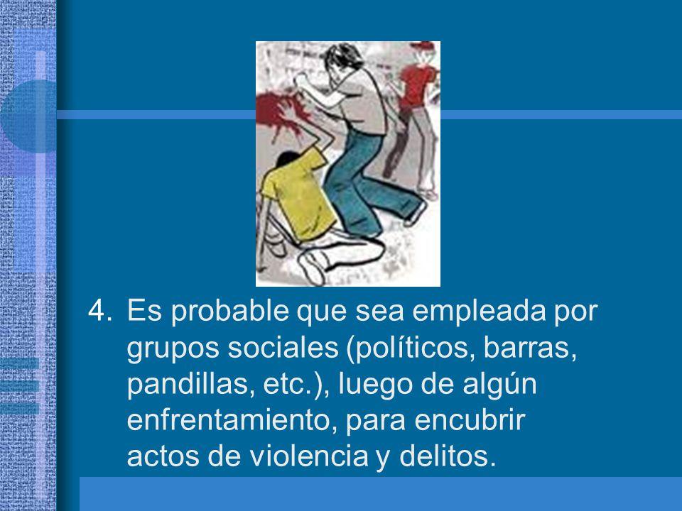 Es probable que sea empleada por grupos sociales (políticos, barras, pandillas, etc.), luego de algún enfrentamiento, para encubrir actos de violencia y delitos.