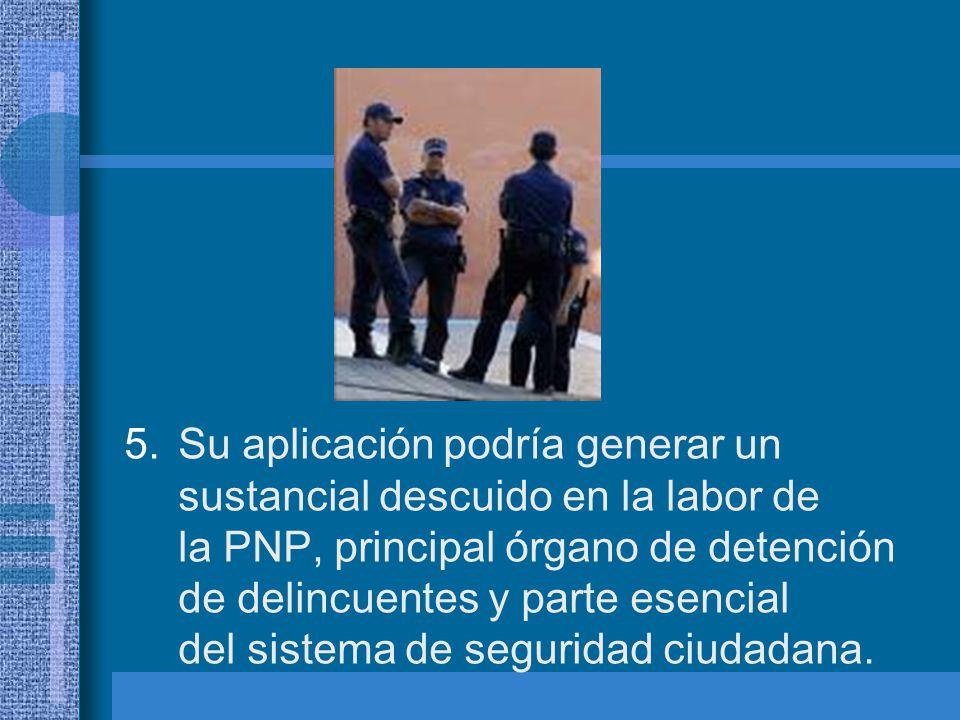 Su aplicación podría generar un sustancial descuido en la labor de la PNP, principal órgano de detención de delincuentes y parte esencial del sistema de seguridad ciudadana.