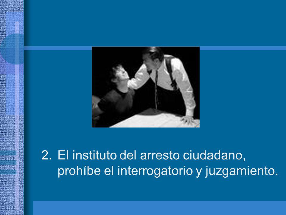 El instituto del arresto ciudadano, prohíbe el interrogatorio y juzgamiento.