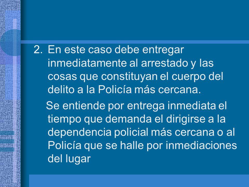 En este caso debe entregar inmediatamente al arrestado y las cosas que constituyan el cuerpo del delito a la Policía más cercana.