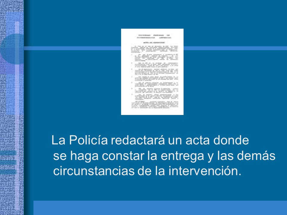 La Policía redactará un acta donde se haga constar la entrega y las demás circunstancias de la intervención.