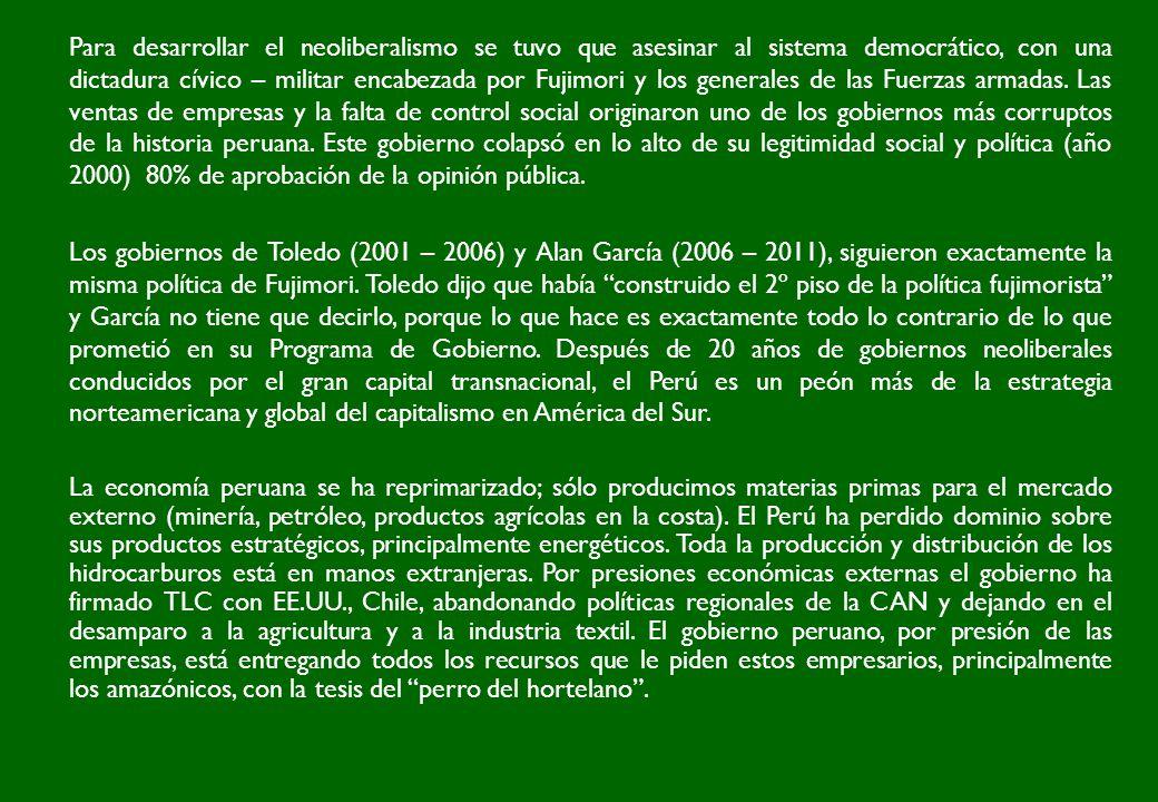 Para desarrollar el neoliberalismo se tuvo que asesinar al sistema democrático, con una dictadura cívico – militar encabezada por Fujimori y los generales de las Fuerzas armadas. Las ventas de empresas y la falta de control social originaron uno de los gobiernos más corruptos de la historia peruana. Este gobierno colapsó en lo alto de su legitimidad social y política (año 2000) 80% de aprobación de la opinión pública.