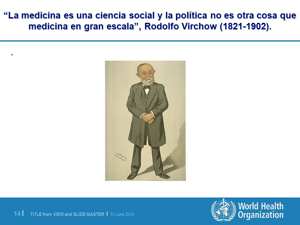 La medicina es una ciencia social y la política no es otra cosa que medicina en gran escala , Rodolfo Virchow (1821-1902).