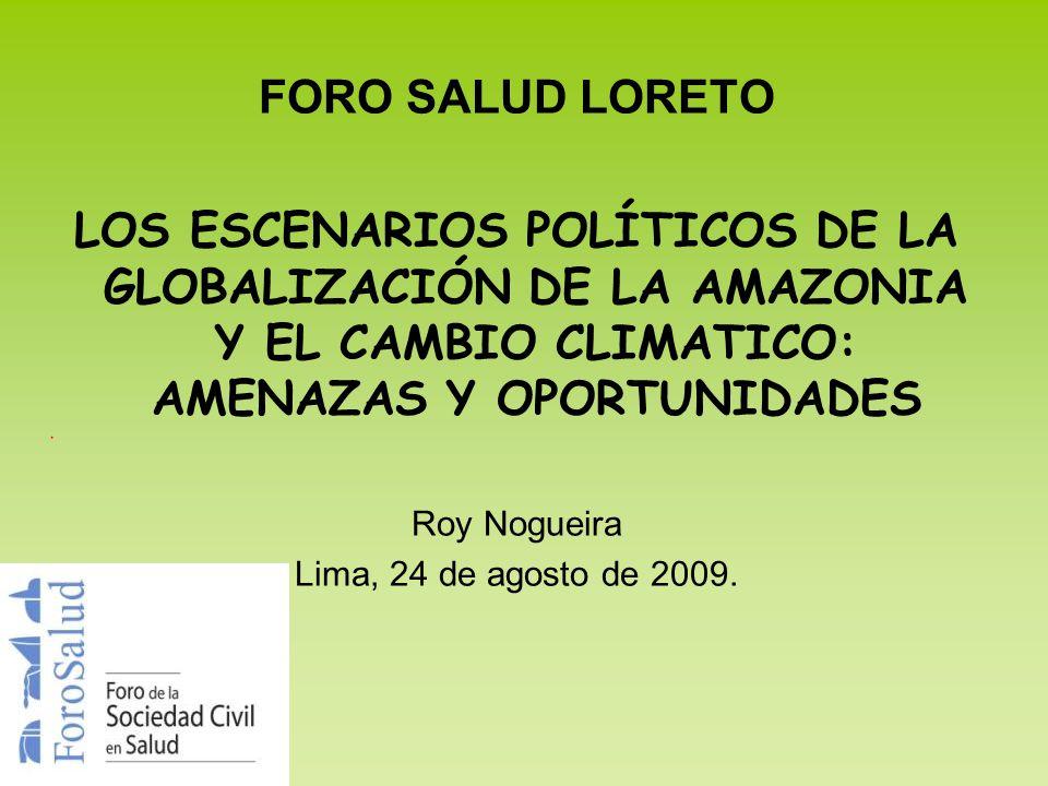 FORO SALUD LORETO LOS ESCENARIOS POLÍTICOS DE LA GLOBALIZACIÓN DE LA AMAZONIA Y EL CAMBIO CLIMATICO: AMENAZAS Y OPORTUNIDADES.