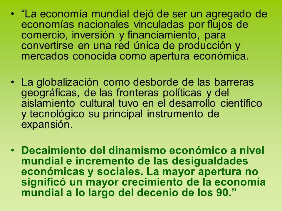 La economía mundial dejó de ser un agregado de economías nacionales vinculadas por flujos de comercio, inversión y financiamiento, para convertirse en una red única de producción y mercados conocida como apertura económica.