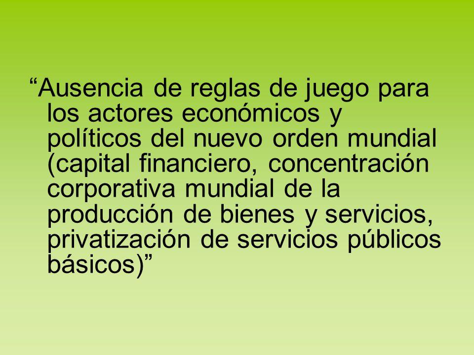 Ausencia de reglas de juego para los actores económicos y políticos del nuevo orden mundial (capital financiero, concentración corporativa mundial de la producción de bienes y servicios, privatización de servicios públicos básicos)