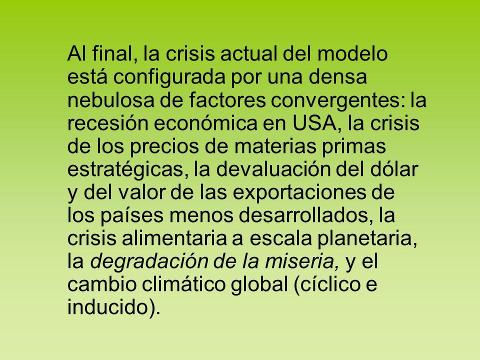 Al final, la crisis actual del modelo está configurada por una densa nebulosa de factores convergentes: la recesión económica en USA, la crisis de los precios de materias primas estratégicas, la devaluación del dólar y del valor de las exportaciones de los países menos desarrollados, la crisis alimentaria a escala planetaria, la degradación de la miseria, y el cambio climático global (cíclico e inducido).