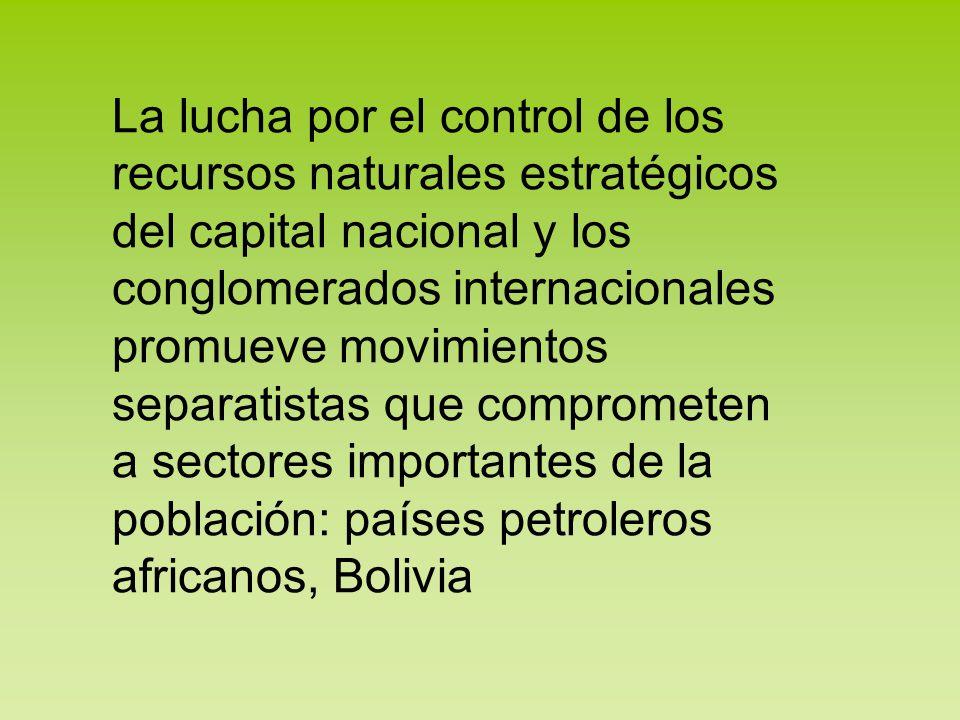 La lucha por el control de los recursos naturales estratégicos del capital nacional y los conglomerados internacionales promueve movimientos separatistas que comprometen a sectores importantes de la población: países petroleros africanos, Bolivia