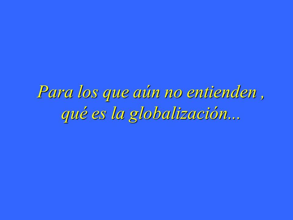 Para los que aún no entienden , qué es la globalización...