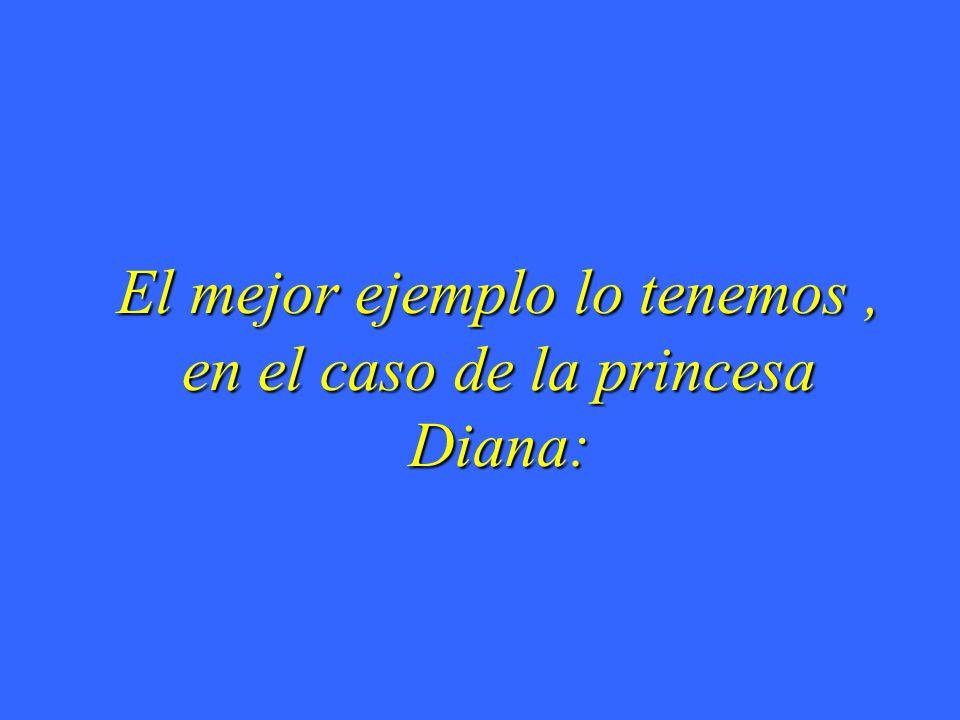El mejor ejemplo lo tenemos , en el caso de la princesa Diana: