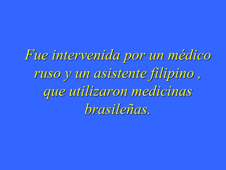 Fue intervenida por un médico ruso y un asistente filipino , que utilizaron medicinas brasileñas.