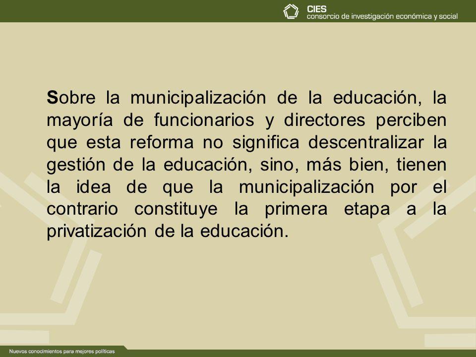 Sobre la municipalización de la educación, la mayoría de funcionarios y directores perciben que esta reforma no significa descentralizar la gestión de la educación, sino, más bien, tienen la idea de que la municipalización por el contrario constituye la primera etapa a la privatización de la educación.