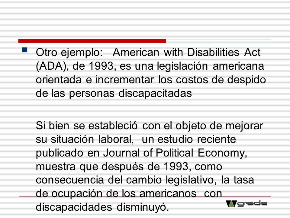 Otro ejemplo: American with Disabilities Act (ADA), de 1993, es una legislación americana orientada e incrementar los costos de despido de las personas discapacitadas