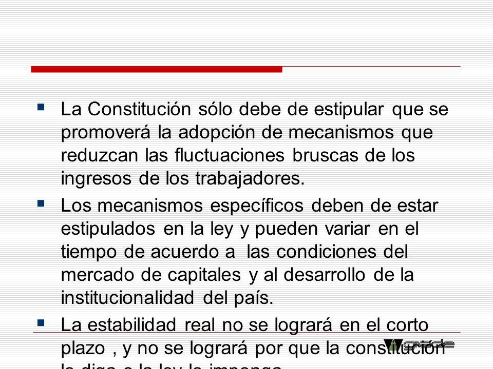 La Constitución sólo debe de estipular que se promoverá la adopción de mecanismos que reduzcan las fluctuaciones bruscas de los ingresos de los trabajadores.