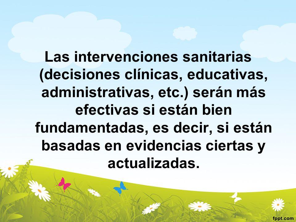 Las intervenciones sanitarias (decisiones clínicas, educativas, administrativas, etc.) serán más efectivas si están bien fundamentadas, es decir, si están basadas en evidencias ciertas y actualizadas.