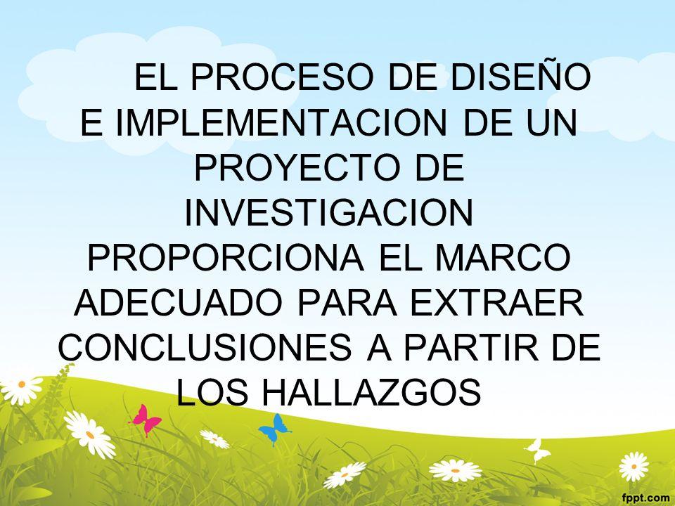EL PROCESO DE DISEÑO E IMPLEMENTACION DE UN PROYECTO DE INVESTIGACION PROPORCIONA EL MARCO ADECUADO PARA EXTRAER CONCLUSIONES A PARTIR DE LOS HALLAZGOS