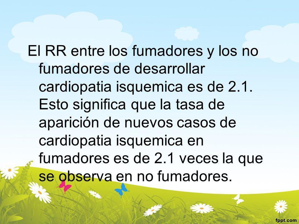 El RR entre los fumadores y los no fumadores de desarrollar cardiopatia isquemica es de 2.1.