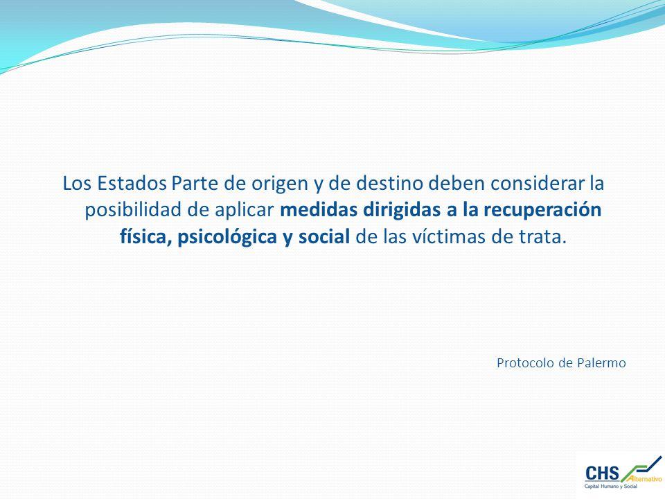 Los Estados Parte de origen y de destino deben considerar la posibilidad de aplicar medidas dirigidas a la recuperación física, psicológica y social de las víctimas de trata.