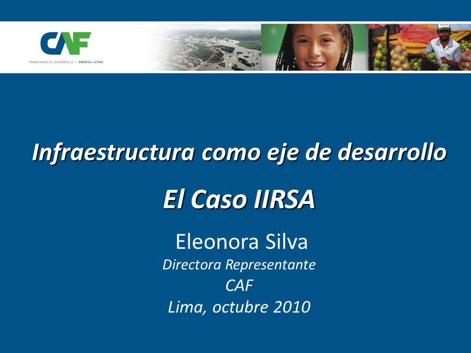 Infraestructura como eje de desarrollo El Caso IIRSA Eleonora Silva Directora Representante CAF Lima, octubre 2010
