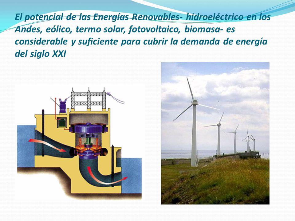 El potencial de las Energías Renovables- hidroeléctrico en los Andes, eólico, termo solar, fotovoltaico, biomasa- es considerable y suficiente para cubrir la demanda de energía del siglo XXI