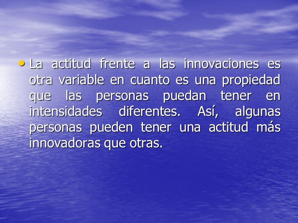 La actitud frente a las innovaciones es otra variable en cuanto es una propiedad que las personas puedan tener en intensidades diferentes.