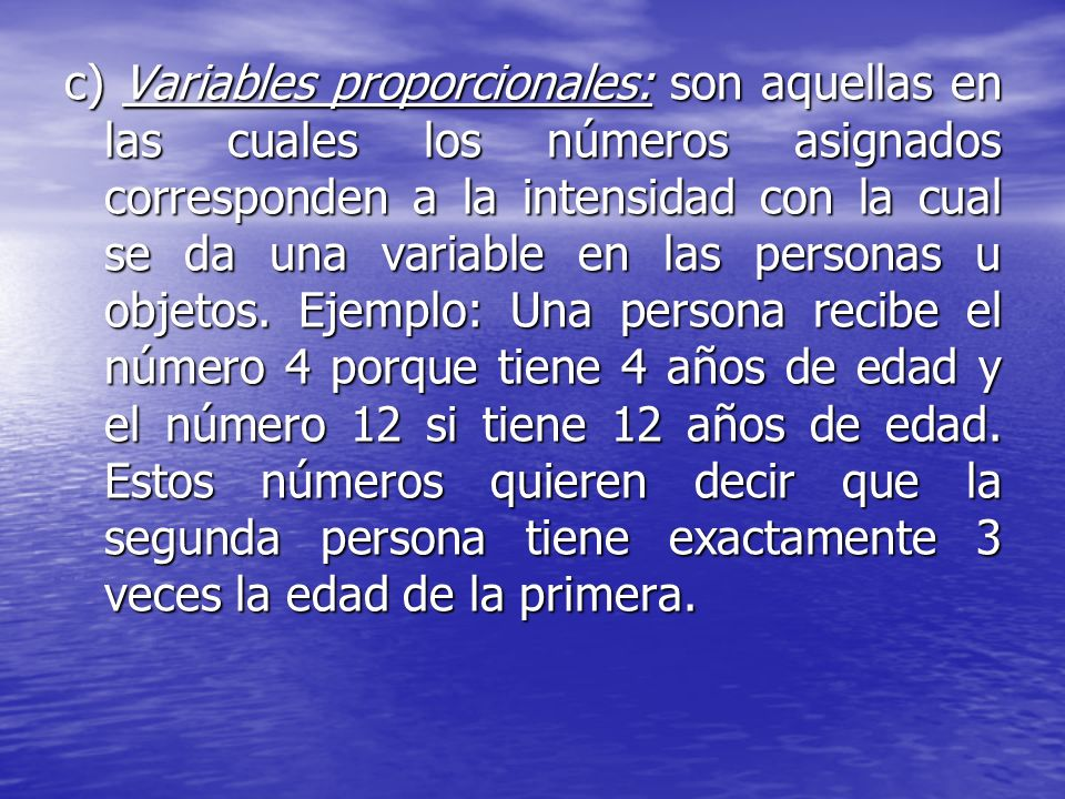 c) Variables proporcionales: son aquellas en las cuales los números asignados corresponden a la intensidad con la cual se da una variable en las personas u objetos.